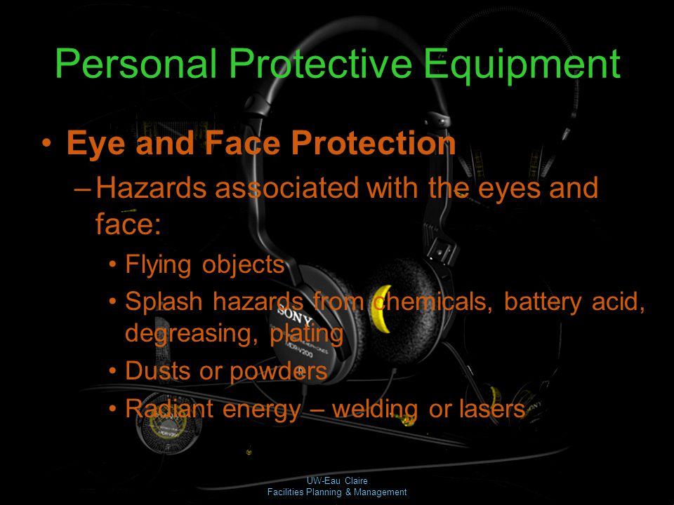 UW-Eau Claire Facilities Planning & Management Personal Protective Equipment Eye and Face Protection –Hazards associated with the eyes and face: Flyin