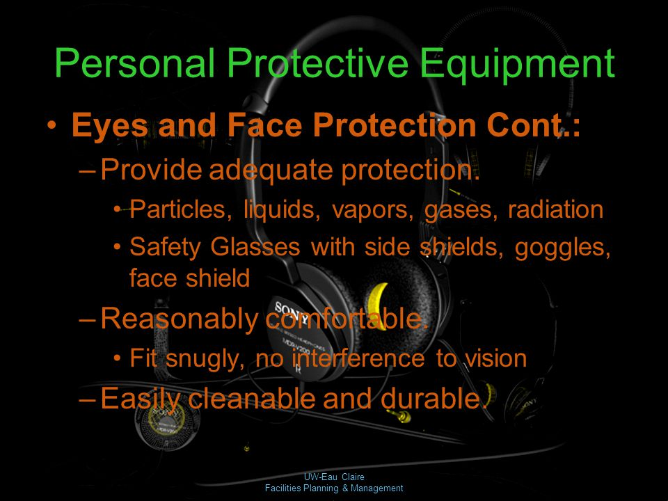 UW-Eau Claire Facilities Planning & Management Personal Protective Equipment Eyes and Face Protection Cont.: –Provide adequate protection. Particles,
