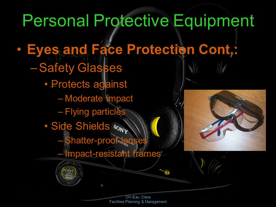 UW-Eau Claire Facilities Planning & Management Personal Protective Equipment Eyes and Face Protection Cont.: –Safety Glasses Protects against –Moderat