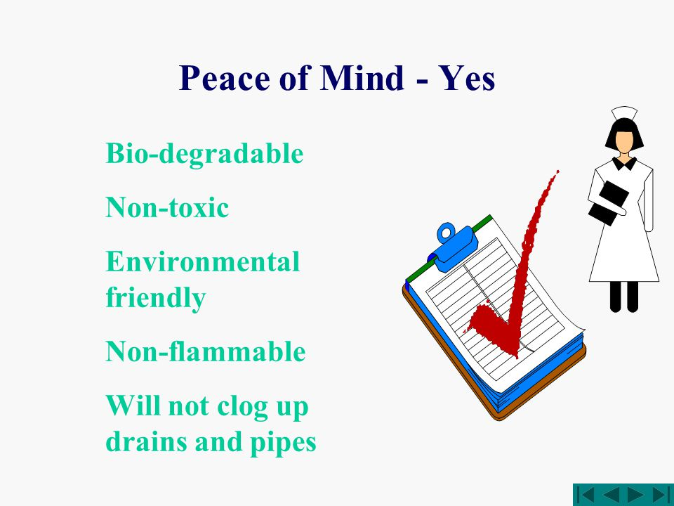 Peace of Mind - Yes Bio-degradable Non-toxic Environmental friendly Non-flammable Will not clog up drains and pipes
