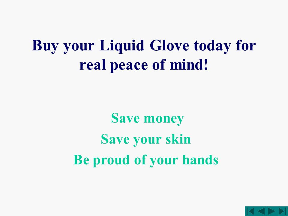 Buy your Liquid Glove today for real peace of mind! Save money Save your skin Be proud of your hands