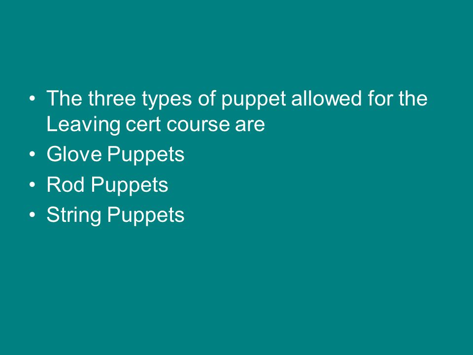 The three types of puppet allowed for the Leaving cert course are Glove Puppets Rod Puppets String Puppets