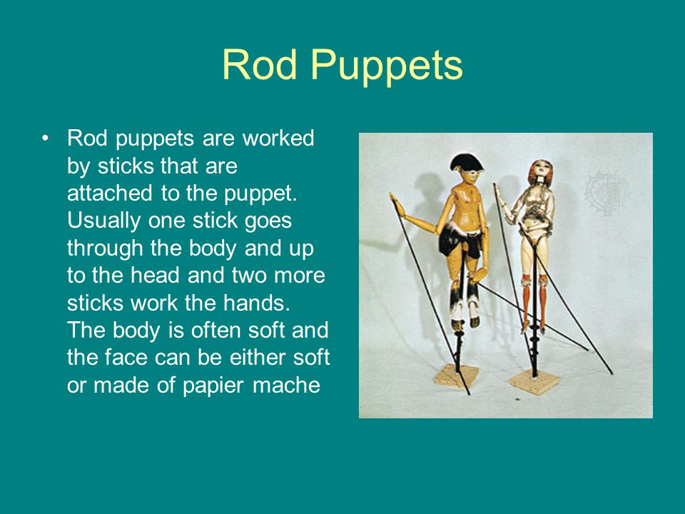 Rod Puppets Rod puppets are worked by sticks that are attached to the puppet. Usually one stick goes through the body and up to the head and two more