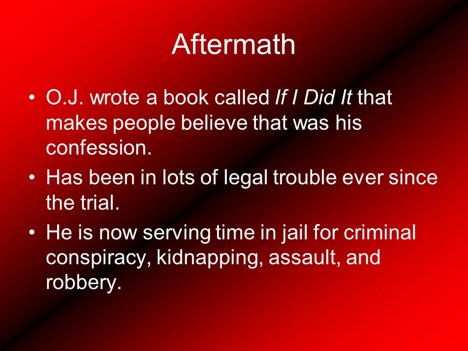 Aftermath O.J.wrote a book called If I Did It that makes people believe that was his confession.