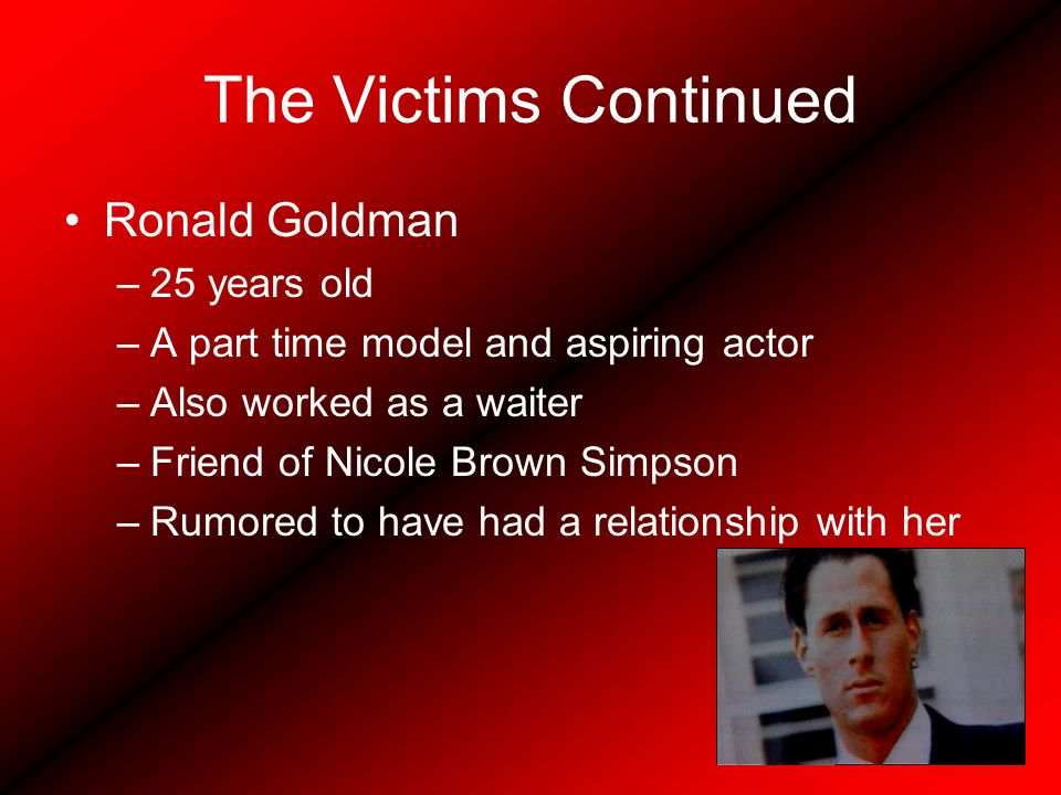 The Victims Continued Ronald Goldman –25 years old –A part time model and aspiring actor –Also worked as a waiter –Friend of Nicole Brown Simpson –Rumored to have had a relationship with her