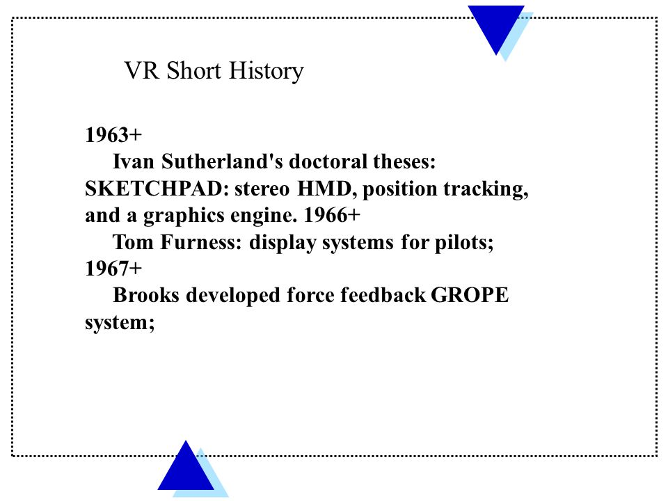 VR Short History 1963+ Ivan Sutherland's doctoral theses: SKETCHPAD: stereo HMD, position tracking, and a graphics engine. 1966+ Tom Furness: display
