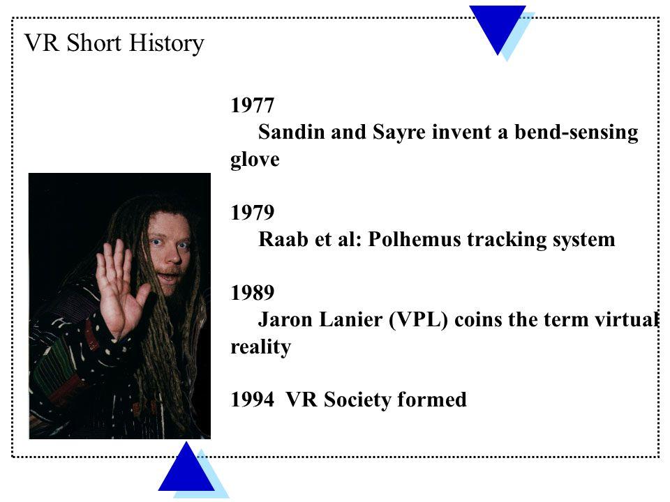 VR Short History 1977 Sandin and Sayre invent a bend-sensing glove 1979 Raab et al: Polhemus tracking system 1989 Jaron Lanier (VPL) coins the term vi