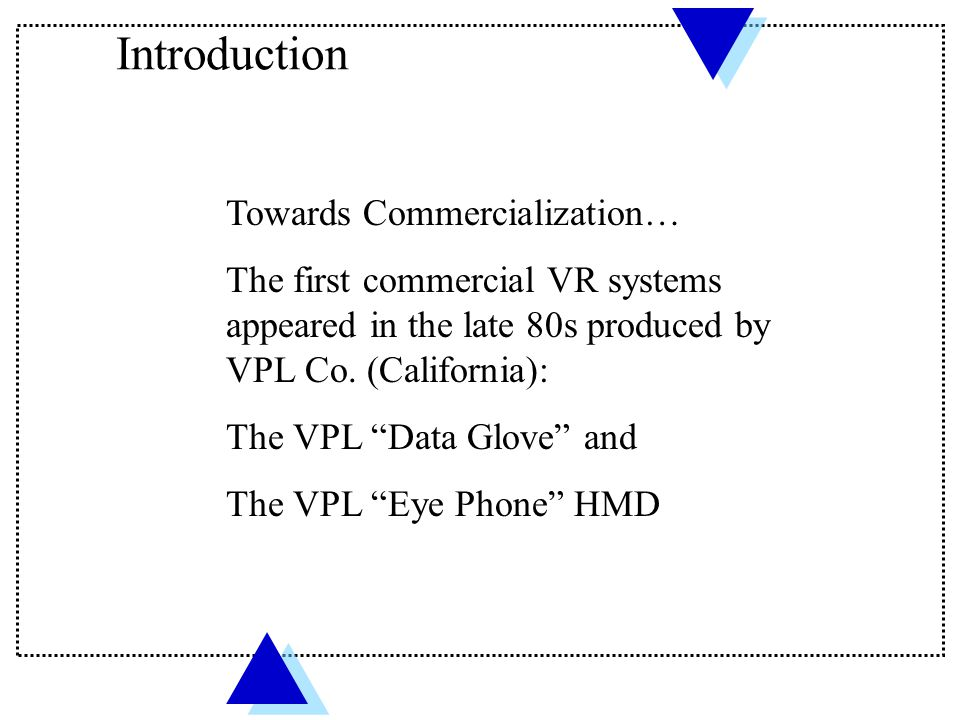 """Towards Commercialization… The first commercial VR systems appeared in the late 80s produced by VPL Co. (California): The VPL """"Data Glove"""" and The VPL"""