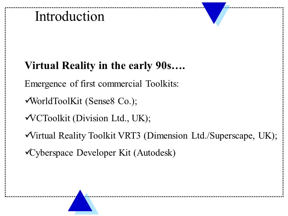 Virtual Reality in the early 90s…. Emergence of first commercial Toolkits: WorldToolKit (Sense8 Co.); VCToolkit (Division Ltd., UK); Virtual Reality T