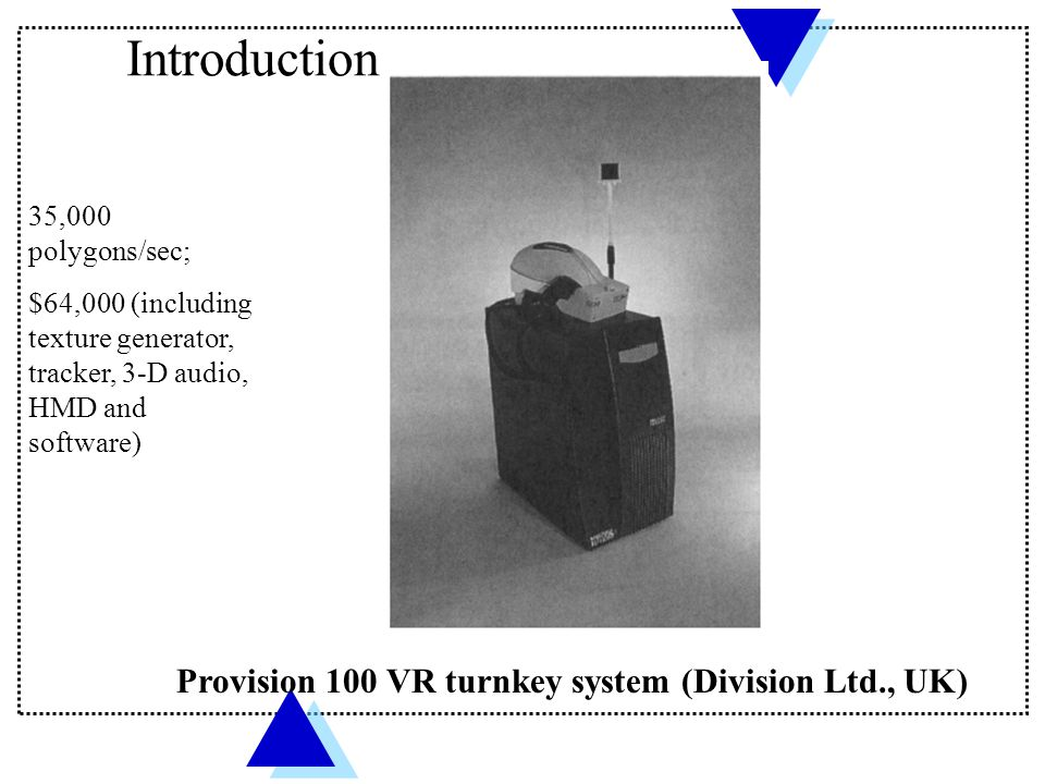 Introduction Provision 100 VR turnkey system (Division Ltd., UK) 35,000 polygons/sec; $64,000 (including texture generator, tracker, 3-D audio, HMD an