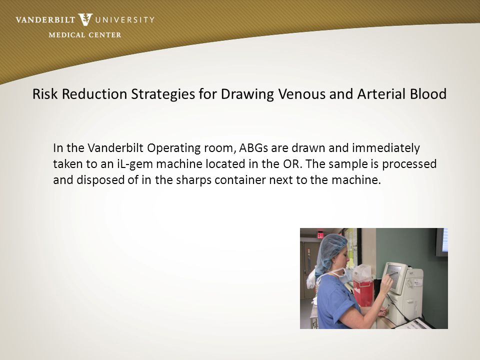 Risk Reduction Strategies for Drawing Venous and Arterial Blood In the Vanderbilt Operating room, ABGs are drawn and immediately taken to an iL-gem ma