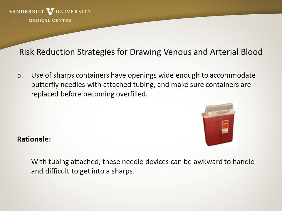 Risk Reduction Strategies for Drawing Venous and Arterial Blood 5. Use of sharps containers have openings wide enough to accommodate butterfly needles