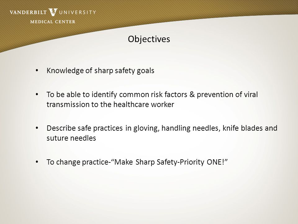 Objectives Knowledge of sharp safety goals To be able to identify common risk factors & prevention of viral transmission to the healthcare worker Desc