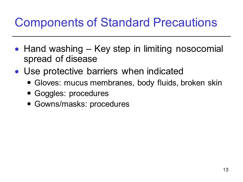 13 Components of Standard Precautions  Hand washing – Key step in limiting nosocomial spread of disease  Use protective barriers when indicated Gloves: mucus membranes, body fluids, broken skin Goggles: procedures Gowns/masks: procedures