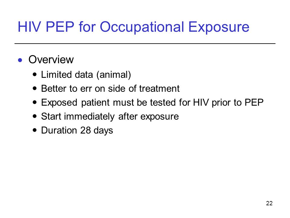 22 HIV PEP for Occupational Exposure  Overview Limited data (animal) Better to err on side of treatment Exposed patient must be tested for HIV prior to PEP Start immediately after exposure Duration 28 days