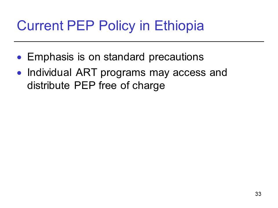 33 Current PEP Policy in Ethiopia  Emphasis is on standard precautions  Individual ART programs may access and distribute PEP free of charge