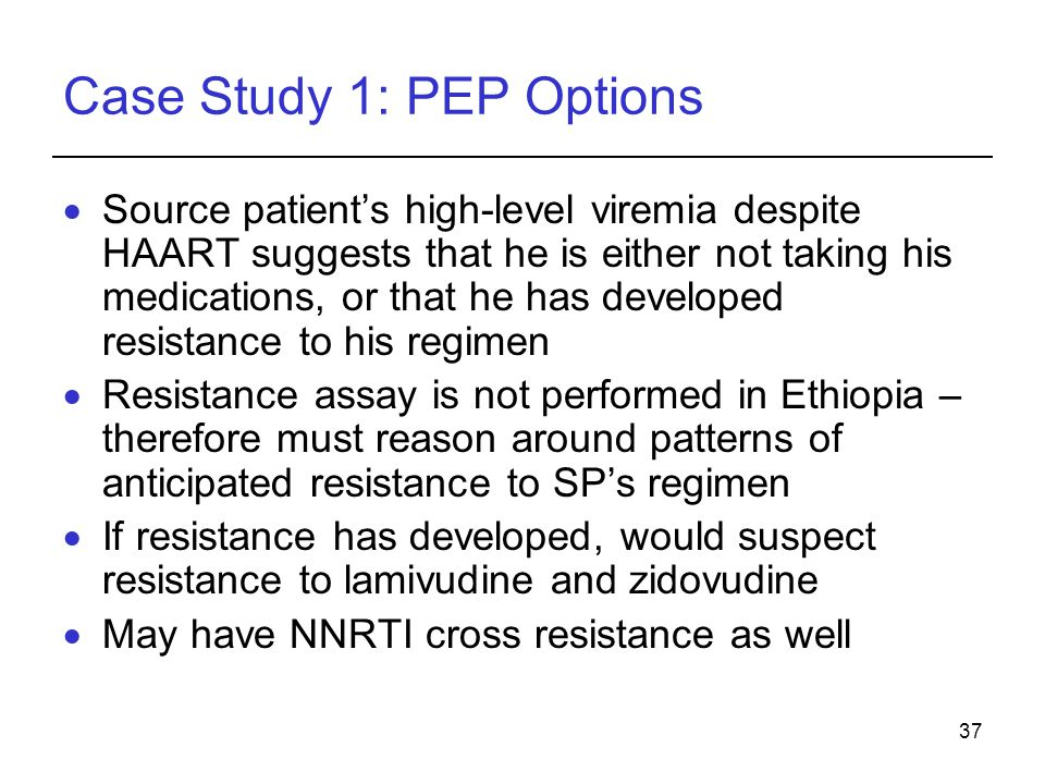 37 Case Study 1: PEP Options  Source patient's high-level viremia despite HAART suggests that he is either not taking his medications, or that he has developed resistance to his regimen  Resistance assay is not performed in Ethiopia – therefore must reason around patterns of anticipated resistance to SP's regimen  If resistance has developed, would suspect resistance to lamivudine and zidovudine  May have NNRTI cross resistance as well