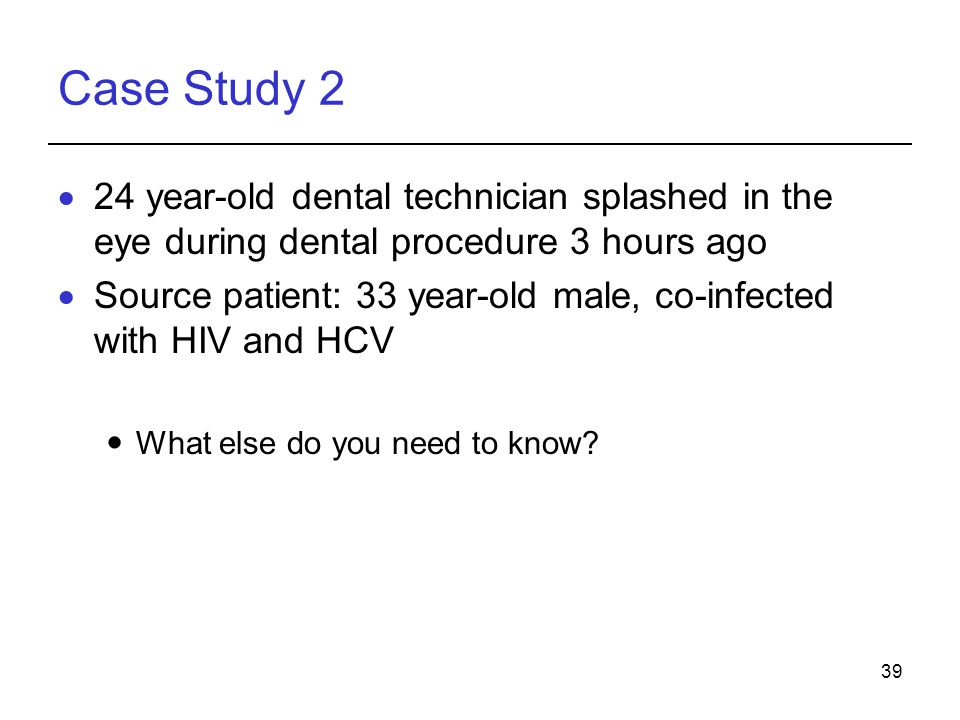 39 Case Study 2  24 year-old dental technician splashed in the eye during dental procedure 3 hours ago  Source patient: 33 year-old male, co-infected with HIV and HCV What else do you need to know