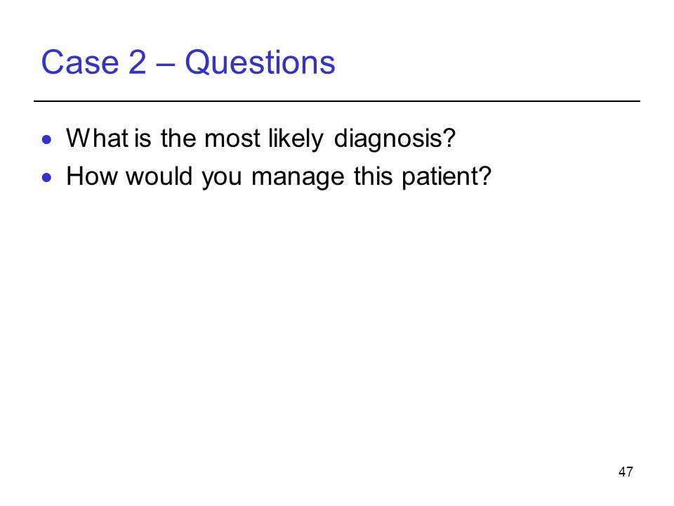 47 Case 2 – Questions  What is the most likely diagnosis  How would you manage this patient