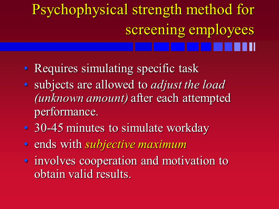 Psychophysical strength method for screening employees Requires simulating specific taskRequires simulating specific task subjects are allowed to adju