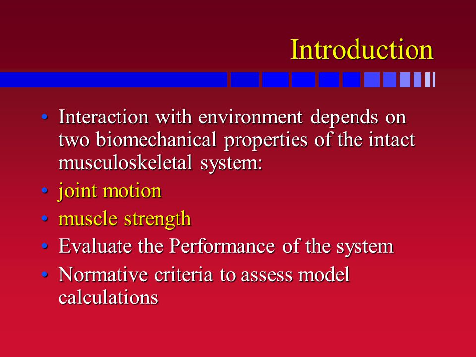 Introduction Interaction with environment depends on two biomechanical properties of the intact musculoskeletal system:Interaction with environment depends on two biomechanical properties of the intact musculoskeletal system: joint motionjoint motion muscle strengthmuscle strength Evaluate the Performance of the systemEvaluate the Performance of the system Normative criteria to assess model calculationsNormative criteria to assess model calculations