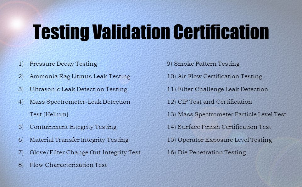 Testing Validation Certification 9) Smoke Pattern Testing 10) Air Flow Certification Testing 11) Filter Challenge Leak Detection 12) CIP Test and Certification 13) Mass Spectrometer Particle Level Test 14) Surface Finish Certification Test 15) Operator Exposure Level Testing 16) Die Penetration Testing 1)Pressure Decay Testing 2)Ammonia Rag Litmus Leak Testing 3)Ultrasonic Leak Detection Testing 4)Mass Spectrometer-Leak Detection Test (Helium) 5)Containment Integrity Testing 6)Material Transfer Integrity Testing 7)Glove/Filter Change Out Integrity Test 8)Flow Characterization Test