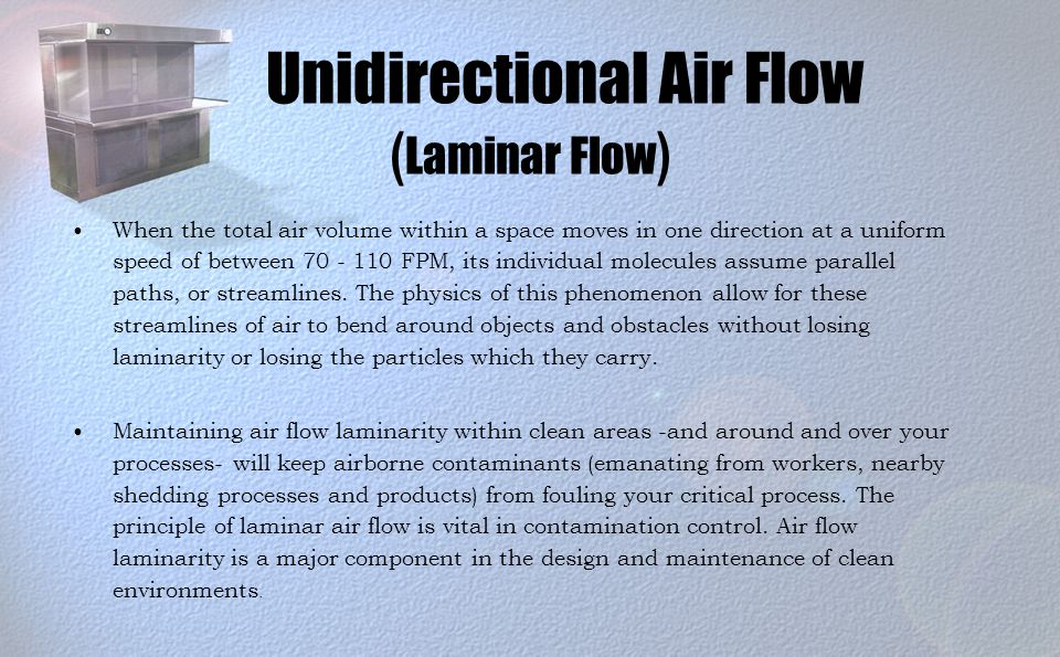 Unidirectional Air Flow ( Laminar Flow ) When the total air volume within a space moves in one direction at a uniform speed of between 70 - 110 FPM, its individual molecules assume parallel paths, or streamlines.