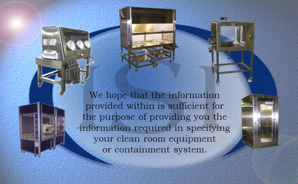We hope that the information provided within is sufficient for the purpose of providing you the information required in specifying your clean room equipment or containment system.
