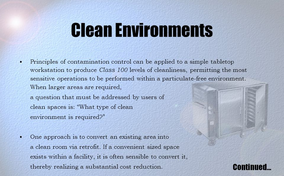 Clean Environments Principles of contamination control can be applied to a simple tabletop workstation to produce Class 100 levels of cleanliness, permitting the most sensitive operations to be performed within a particulate-free environment.