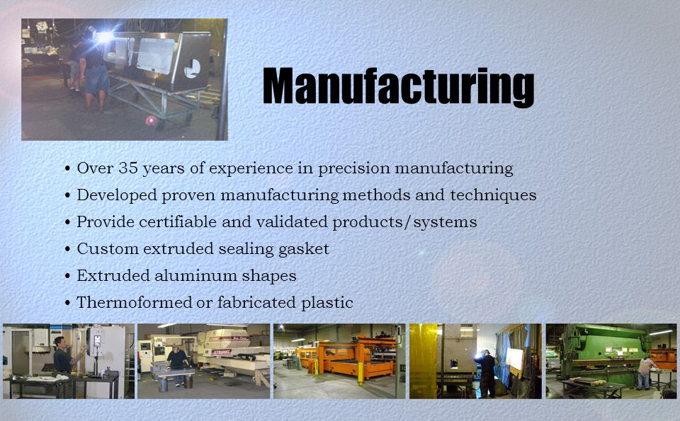 Manufacturing Over 35 years of experience in precision manufacturing Developed proven manufacturing methods and techniques Provide certifiable and validated products/systems Custom extruded sealing gasket Extruded aluminum shapes Thermoformed or fabricated plastic
