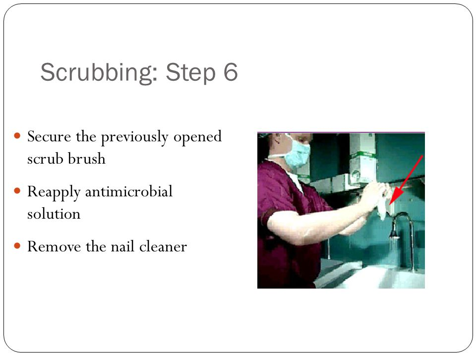 Scrubbing: Step 6 Secure the previously opened scrub brush Reapply antimicrobial solution Remove the nail cleaner