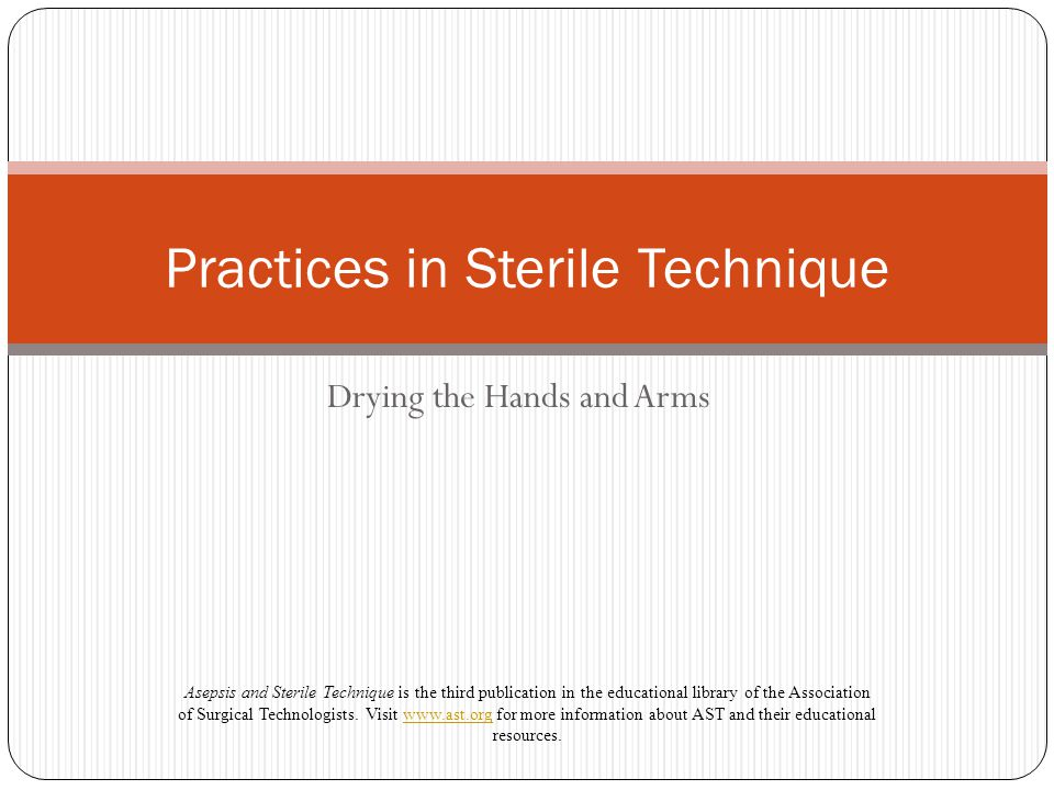 Drying the Hands and Arms Practices in Sterile Technique Asepsis and Sterile Technique is the third publication in the educational library of the Asso