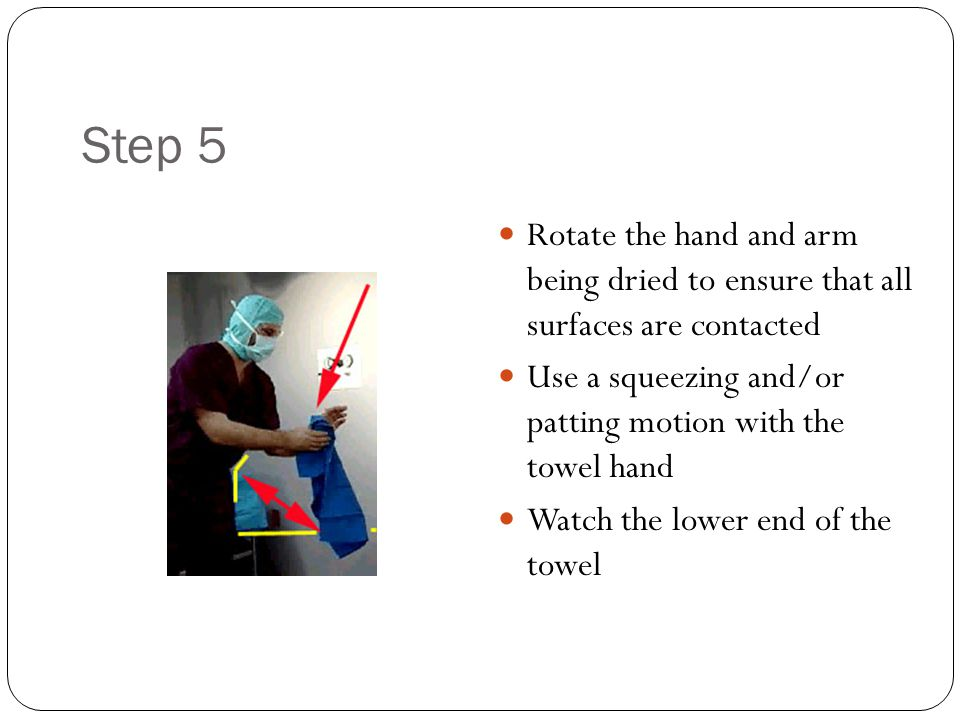 Step 5 Rotate the hand and arm being dried to ensure that all surfaces are contacted Use a squeezing and/or patting motion with the towel hand Watch t