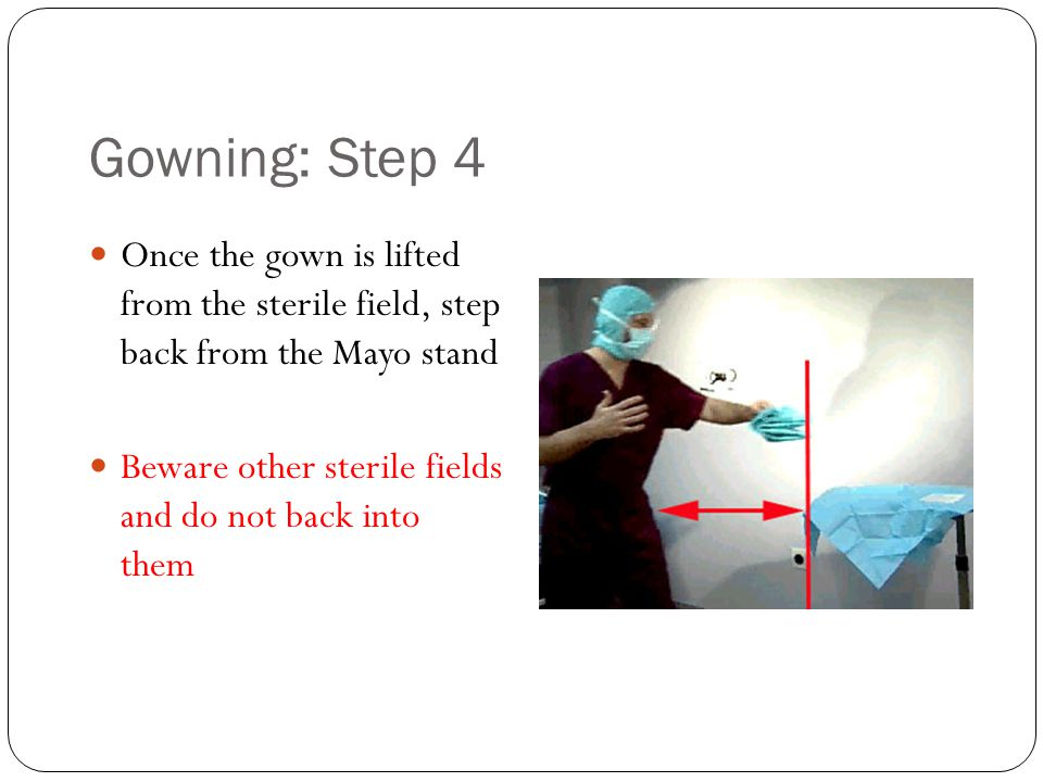 Gowning: Step 4 Once the gown is lifted from the sterile field, step back from the Mayo stand Beware other sterile fields and do not back into them