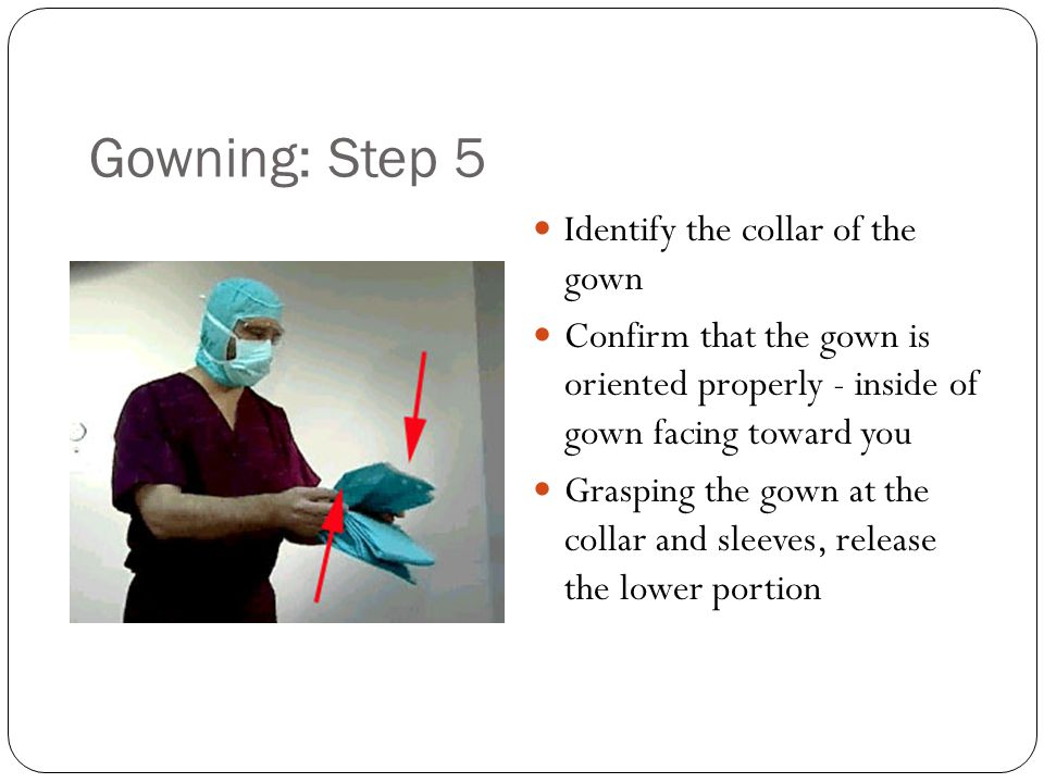 Gowning: Step 5 Identify the collar of the gown Confirm that the gown is oriented properly - inside of gown facing toward you Grasping the gown at the collar and sleeves, release the lower portion