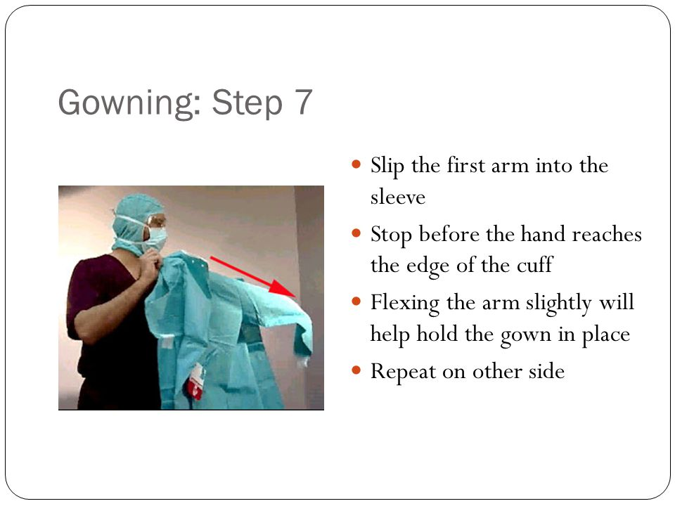 Gowning: Step 7 Slip the first arm into the sleeve Stop before the hand reaches the edge of the cuff Flexing the arm slightly will help hold the gown