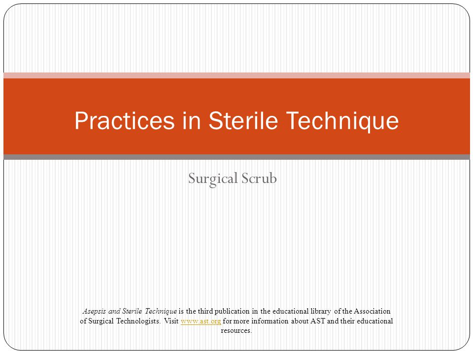 Surgical Scrub Practices in Sterile Technique Asepsis and Sterile Technique is the third publication in the educational library of the Association of Surgical Technologists.