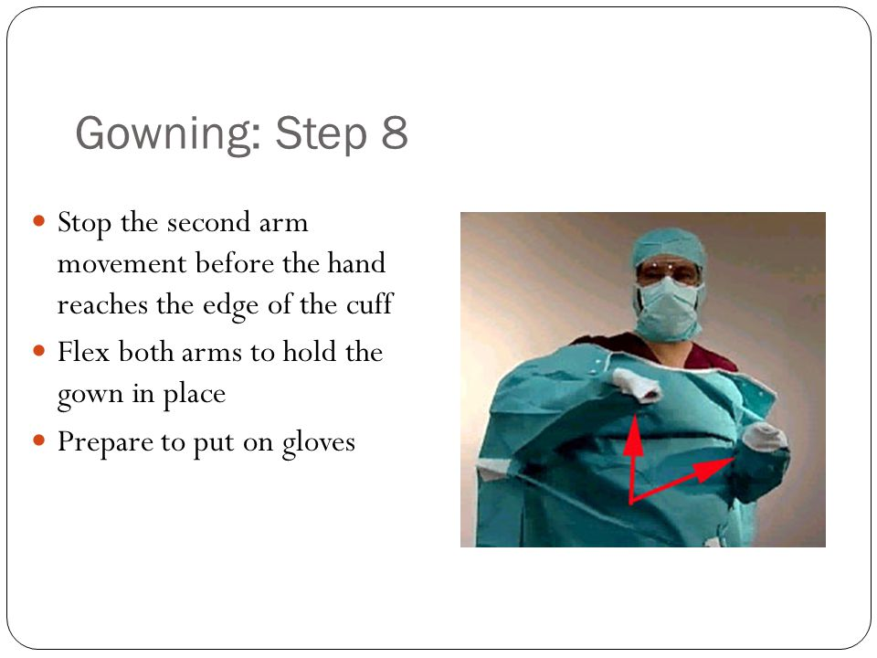 Gowning: Step 8 Stop the second arm movement before the hand reaches the edge of the cuff Flex both arms to hold the gown in place Prepare to put on gloves