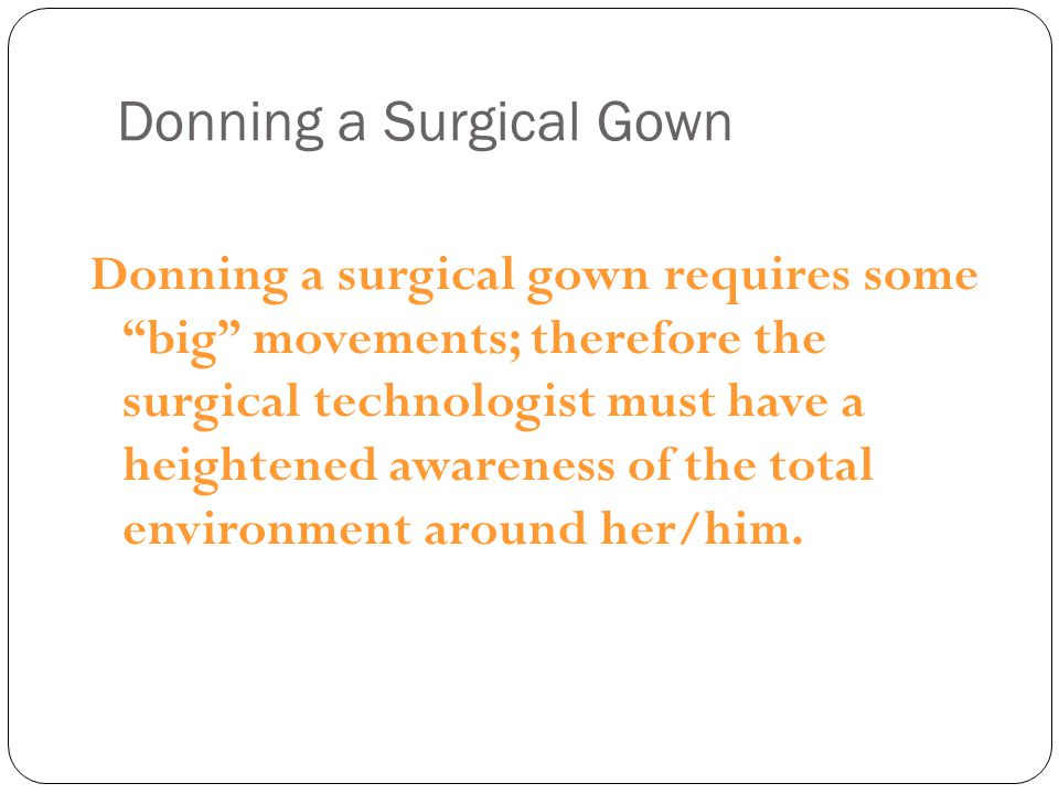 """Donning a Surgical Gown Donning a surgical gown requires some """"big"""" movements; therefore the surgical technologist must have a heightened awareness of"""