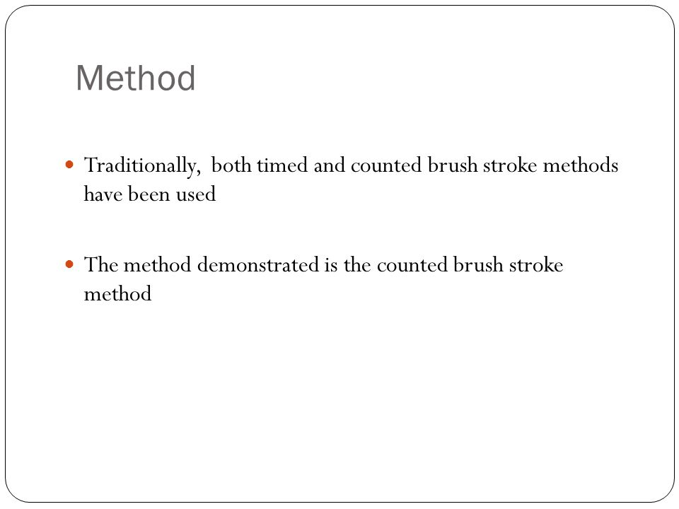 Method Traditionally, both timed and counted brush stroke methods have been used The method demonstrated is the counted brush stroke method