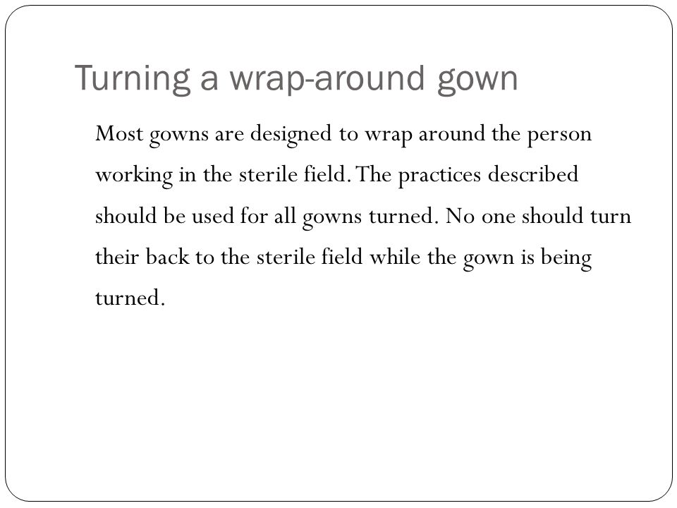 Turning a wrap-around gown Most gowns are designed to wrap around the person working in the sterile field.