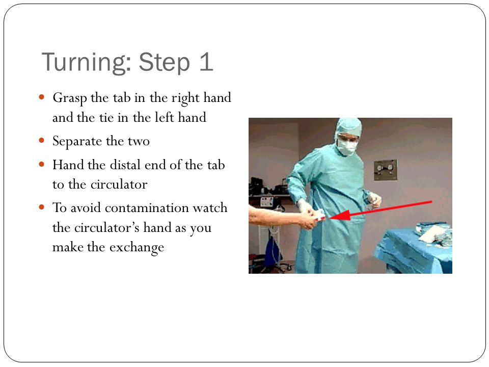 Turning: Step 1 Grasp the tab in the right hand and the tie in the left hand Separate the two Hand the distal end of the tab to the circulator To avoid contamination watch the circulator's hand as you make the exchange