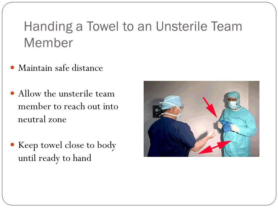 Handing a Towel to an Unsterile Team Member Maintain safe distance Allow the unsterile team member to reach out into neutral zone Keep towel close to