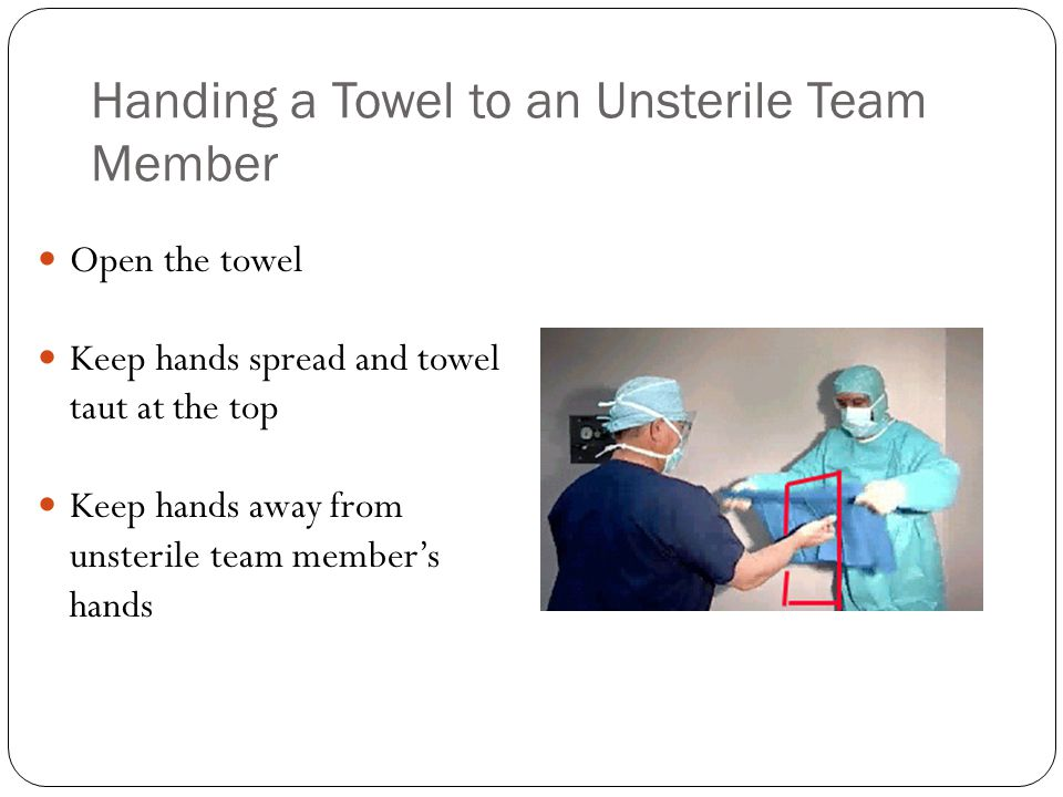 Handing a Towel to an Unsterile Team Member Open the towel Keep hands spread and towel taut at the top Keep hands away from unsterile team member's ha