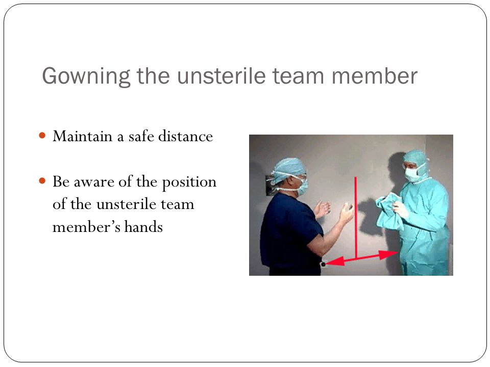 Gowning the unsterile team member Maintain a safe distance Be aware of the position of the unsterile team member's hands