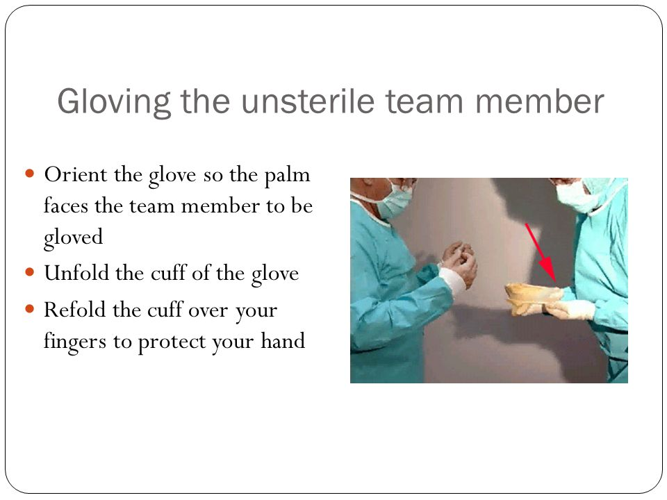 Gloving the unsterile team member Orient the glove so the palm faces the team member to be gloved Unfold the cuff of the glove Refold the cuff over yo