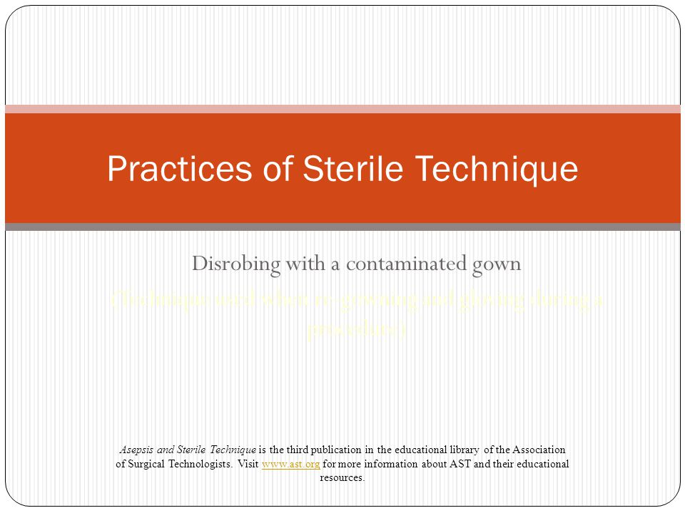 Disrobing with a contaminated gown (Technique used when re-gowning and gloving during a procedure) Practices of Sterile Technique Asepsis and Sterile Technique is the third publication in the educational library of the Association of Surgical Technologists.