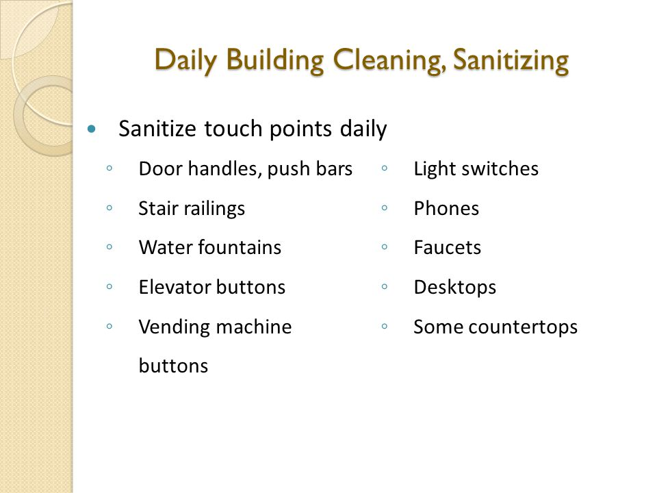 Daily Building Cleaning, Sanitizing Sanitize touch points daily ◦ Door handles, push bars ◦ Stair railings ◦ Water fountains ◦ Elevator buttons ◦ Vending machine buttons ◦ Light switches ◦ Phones ◦ Faucets ◦ Desktops ◦ Some countertops