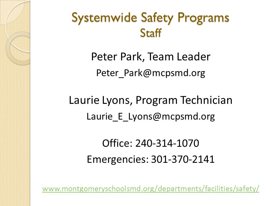 Systemwide Safety Programs Staff Peter Park, Team Leader Peter_Park@mcpsmd.org Laurie Lyons, Program Technician Laurie_E_Lyons@mcpsmd.org Office: 240-314-1070 Emergencies: 301-370-2141 www.montgomeryschoolsmd.org/departments/facilities/safety/