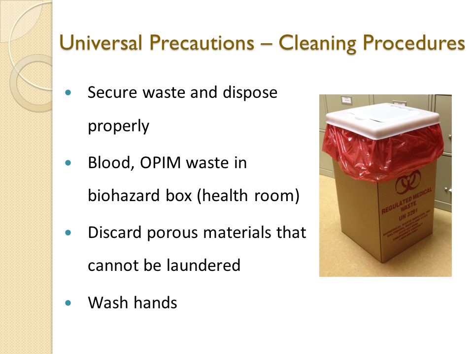 Universal Precautions – Cleaning Procedures Secure waste and dispose properly Blood, OPIM waste in biohazard box (health room) Discard porous materials that cannot be laundered Wash hands